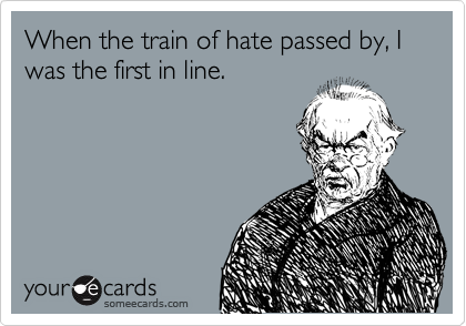 When the train of hate passed by, I was the first in line.