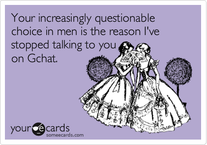 Your increasingly questionable choice in men is the reason I've stopped talking to you on Gchat.