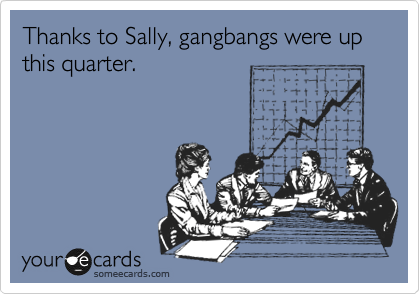 Thanks to Sally, gangbangs were up this quarter.