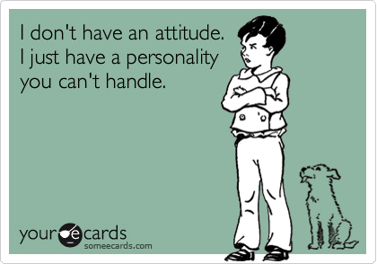 I don't have an attitude.  I just have a personality  you can't handle.