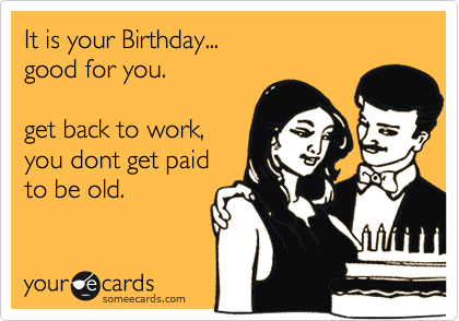 It is your Birthday...  good for you.   get back to work, you dont get paid to be old.
