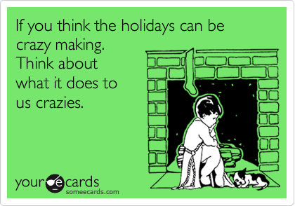 If you think the holidays can be crazy making. Think about what it does to us crazies.