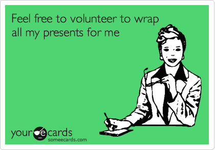 Feel free to volunteer to wrap all my presents for me