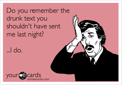 Do you remember the drunk text you shouldn't have sent me last night?    ...I do.