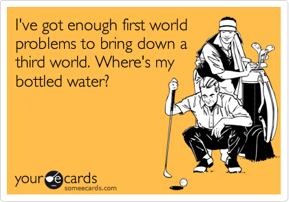 I've got enough first world problems to bring down a third world. Where's my bottled water?