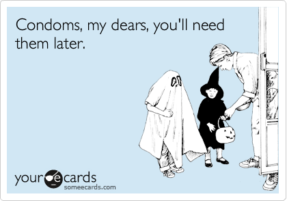 Condoms, my dears, you'll need them later.
