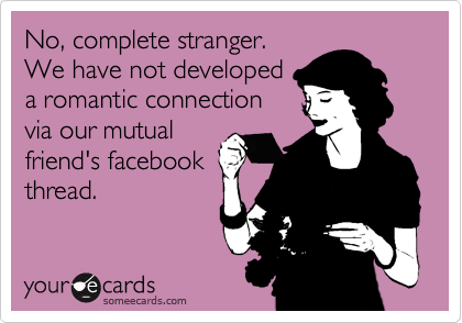 No, complete stranger. We have not developed a romantic connection via our mutual friend's facebook thread.