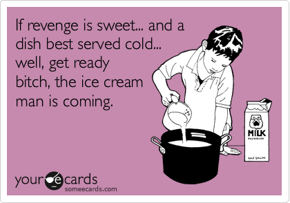 If revenge is sweet... and a dish best served cold... well, get ready bitch, the ice cream man is coming.