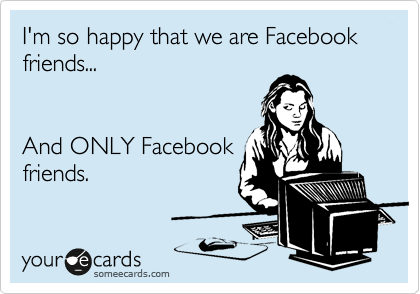 I'm so happy that we are Facebook friends...   And ONLY Facebook friends.