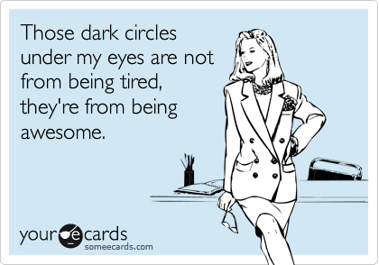 Those dark circles under my eyes are not from being tired, they're from being awesome.