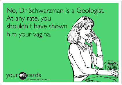 No, Dr Schwarzman is a Geologist.  At any rate, you shouldn't have shown him your vagina.