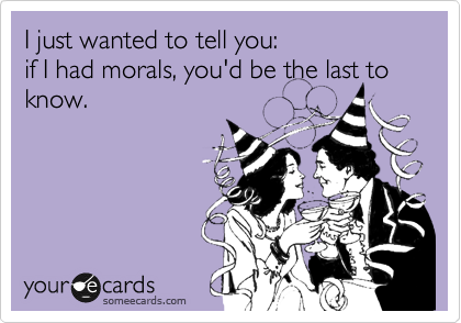 I just wanted to tell you: if I had morals, you'd be the last to know.