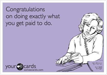 Congratulations on doing exactly what  you get paid to do.