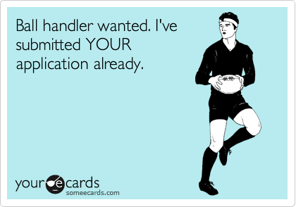 Ball handler wanted. I've submitted YOUR application already.