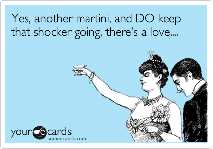 Yes, another martini, and DO keep that shocker going, there's a love....
