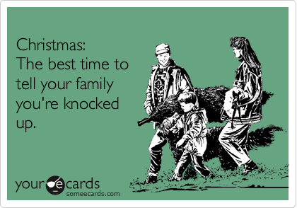 Christmas: The best time to tell your family you're knocked up.