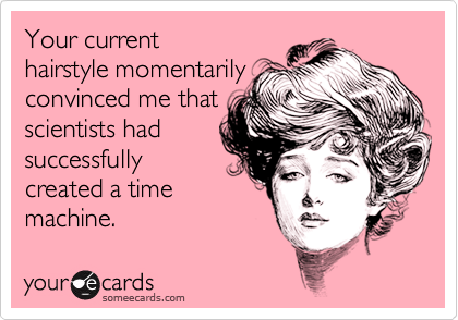 Your current hairstyle momentarily convinced me that scientists had successfully created a time machine.