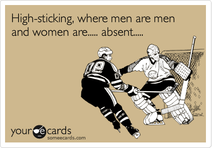 High-sticking, where men are men and women are..... absent.....