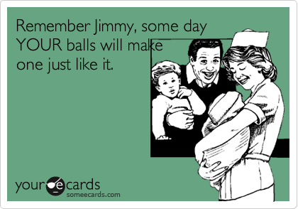 Remember Jimmy, some day YOUR balls will make one just like it.