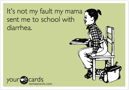 It's not my fault my mama sent me to school with  diarrhea.