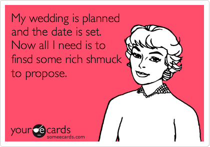 My wedding is planned and the date is set. Now all I need is to finsd some rich shmuck to propose.