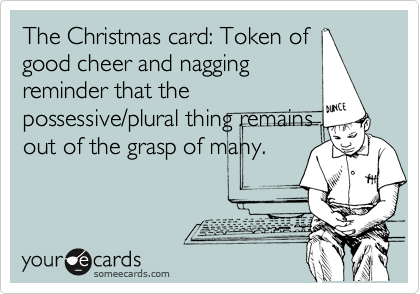 The Christmas card: Token of good cheer and nagging reminder that the possessive/plural thing remains out of the grasp of many.