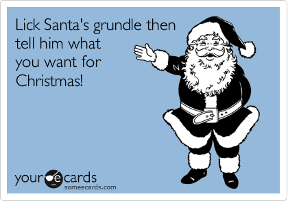 Lick Santa's grundle then tell him what you want for Christmas!