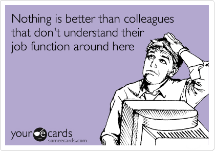 Nothing is better than colleagues that don't understand their job function around here