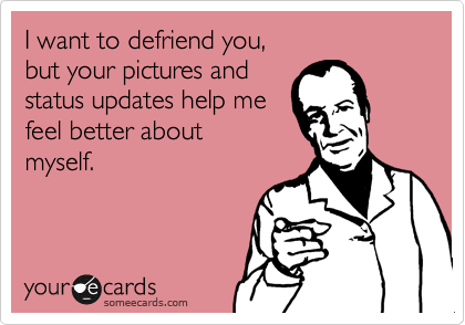 I want to defriend you, but your pictures and status updates help me feel better about myself.