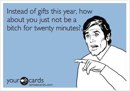 Instead of gifts this year, how about you just not be a bitch for twenty minutes?