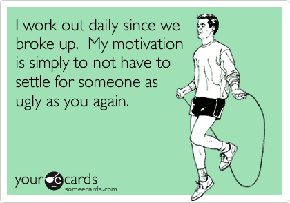 I work out daily since we  broke up.  My motivation is simply to not have to  settle for someone as ugly as you again.