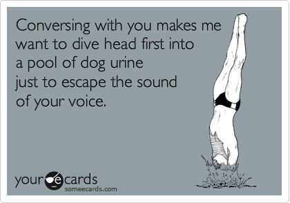 Conversing with you makes me want to dive head first into a pool of dog urine just to escape the sound of your voice.