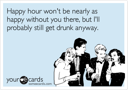 Happy hour won't be nearly as happy without you there, but I'll probably still get drunk anyway.