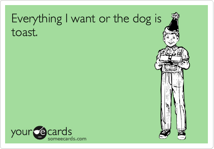 Everything I want or the dog is toast.