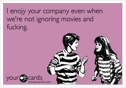 I enojy your company even when we're not ignoring movies and fucking.