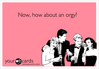 Now, how about an orgy?