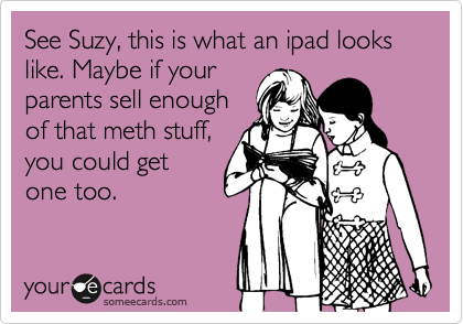 See Suzy, this is what an ipad looks like. Maybe if your parents sell enough of that meth stuff, you could get one too.