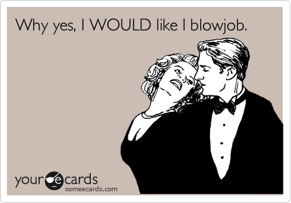 Why yes, I WOULD like I blowjob.
