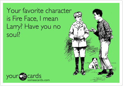 Your favorite character is Fire Face, I mean Larry? Have you no soul?