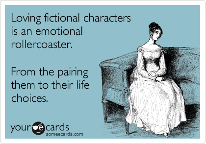 Loving fictional characters is an emotional rollercoaster.  From the pairing them to their life choices.