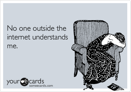 No one outside the  internet understands me.