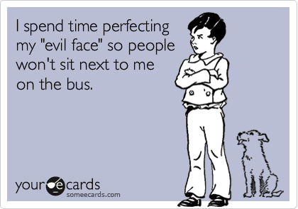 """I spend time perfecting my """"evil face"""" so people won't sit next to me on the bus."""