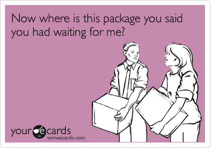 Now where is this package you said you had waiting for me?