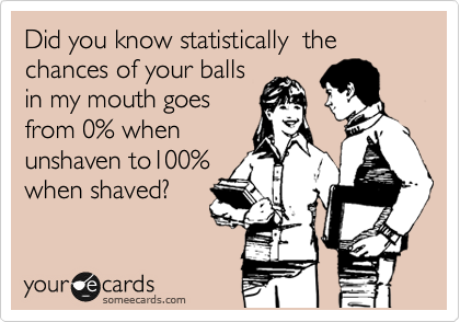 Did you know statistically  the chances of your balls in my mouth goes from 0% when unshaven to100% when shaved?