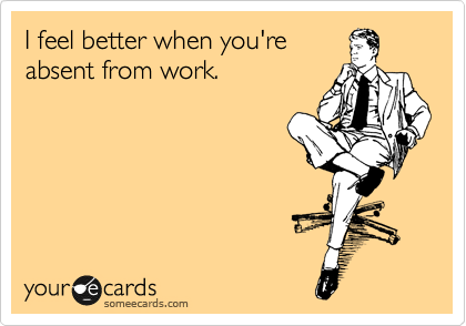 I feel better when you're absent from work.