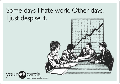 Some days I hate work. Other days, I just despise it.