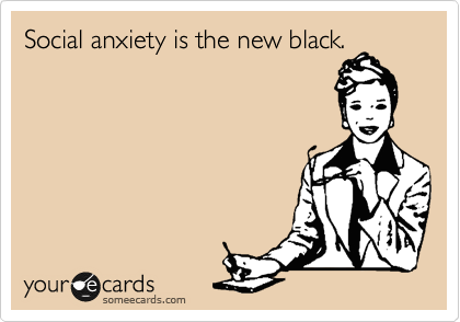 Social anxiety is the new black.