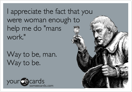 """I appreciate the fact that you were woman enough to help me do """"mans work.""""    Way to be, man. Way to be."""