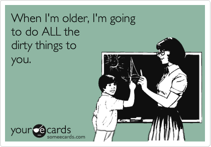 When I'm older, I'm going to do ALL the  dirty things to you.