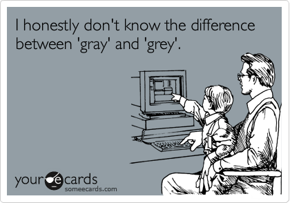 I honestly don't know the difference between 'gray' and 'grey'.